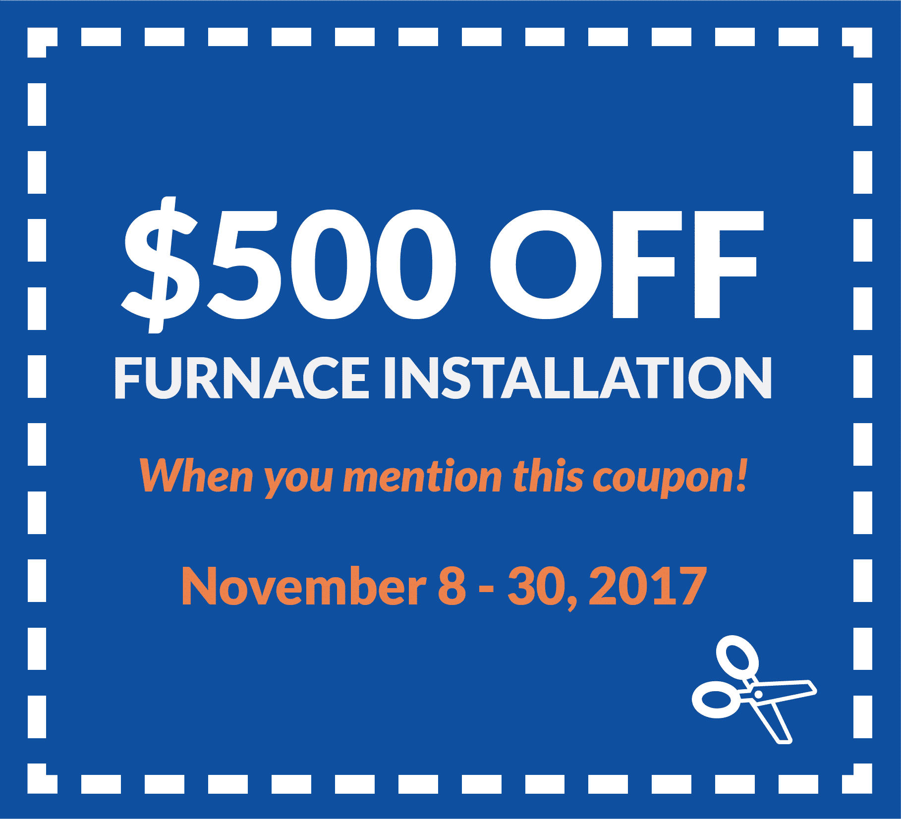 Coupon for $500 off furnace installation, when you mention this coupon. Valid from November 8 to 30, 2017.