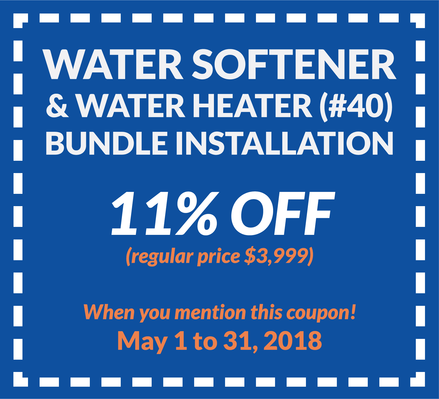 Coupon for water softener and water heater (#40) bundle installation for 11% off regular price ($3,999). Valid from May 1 to 31, 2018.