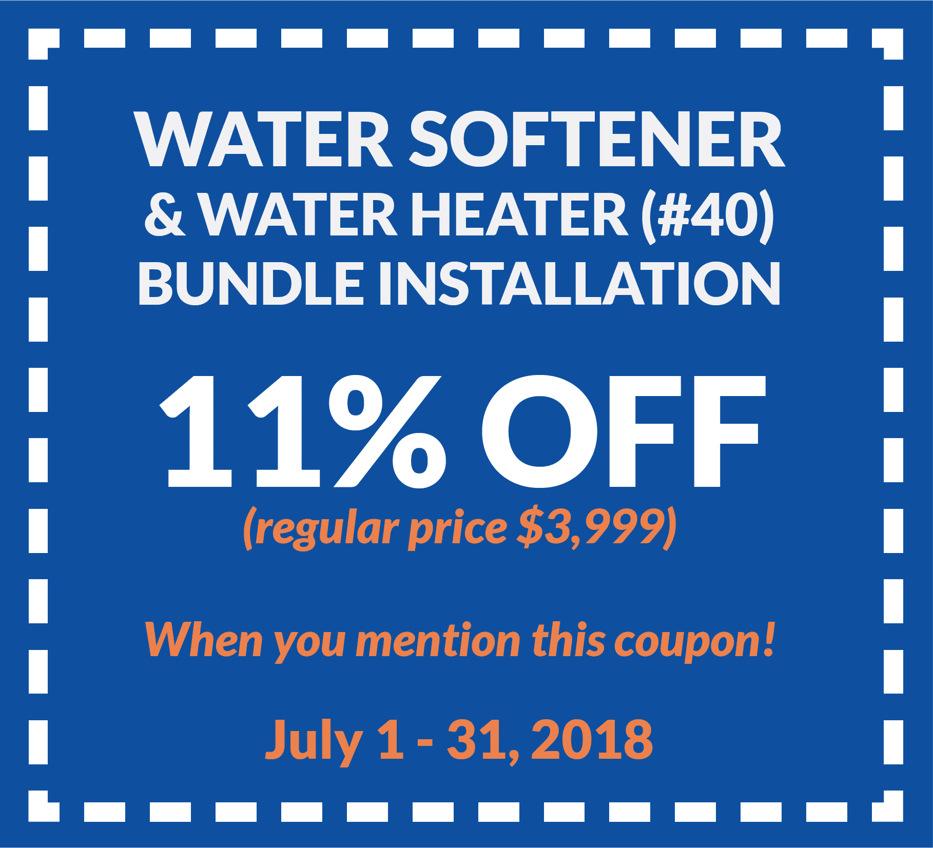 Coupon for water softener and water heater (#40) bundle installation for 11% off regular price ($3,999). Valid from July 1 to 31, 2018.